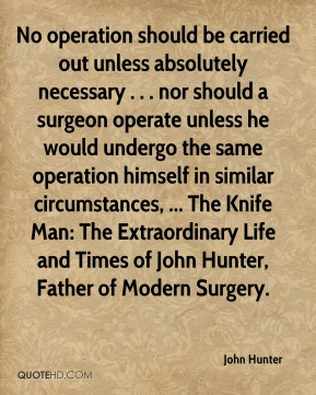 No operation should be carried out unless absolutely necessary . . . nor should a surgeon operate unless he would undergo the same operation himself in similar circumstances, ... The Knife Man: The Extraordinary Life and Times of John Hunter, Father of Modern Surgery.