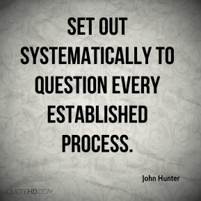 set out systematically to question every established process.