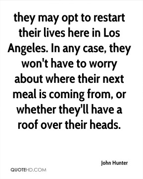they may opt to restart their lives here in Los Angeles. In any case, they won't have to worry about where their next meal is coming from, or whether they'll have a roof over their heads.