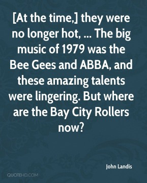 John Landis  - [At the time,] they were no longer hot, ... The big music of 1979 was the Bee Gees and ABBA, and these amazing talents were lingering. But where are the Bay City Rollers now?