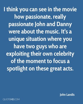 John Landis  - I think you can see in the movie how passionate, really passionate John and Danny were about the music. It's a unique situation where you have two guys who are exploiting their own celebrity of the moment to focus a spotlight on these great acts.