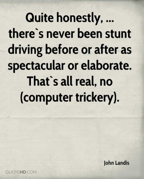 John Landis  - Quite honestly, ... there`s never been stunt driving before or after as spectacular or elaborate. That`s all real, no (computer trickery).