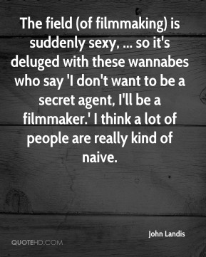 John Landis  - The field (of filmmaking) is suddenly sexy, ... so it's deluged with these wannabes who say 'I don't want to be a secret agent, I'll be a filmmaker.' I think a lot of people are really kind of naive.