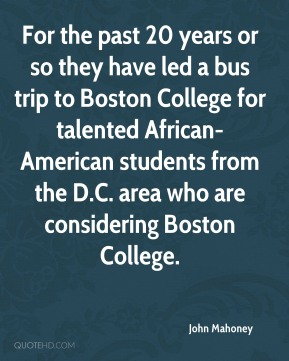 John Mahoney  - For the past 20 years or so they have led a bus trip to Boston College for talented African-American students from the D.C. area who are considering Boston College.