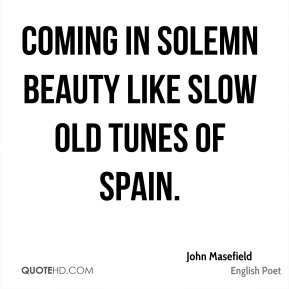 Coming in solemn beauty like slow old tunes of Spain.