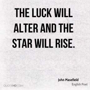 The luck will alter and the star will rise.