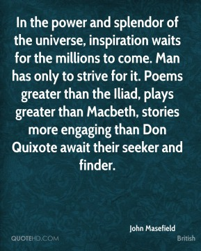 John Masefield  - In the power and splendor of the universe, inspiration waits for the millions to come. Man has only to strive for it. Poems greater than the Iliad, plays greater than Macbeth, stories more engaging than Don Quixote await their seeker and finder.
