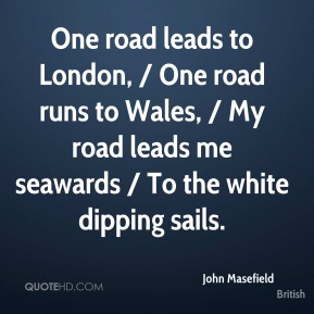 John Masefield  - One road leads to London, / One road runs to Wales, / My road leads me seawards / To the white dipping sails.