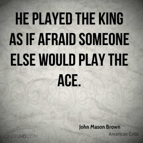 He played the king as if afraid someone else would play the ace.