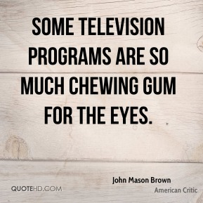 Some television programs are so much chewing gum for the eyes.