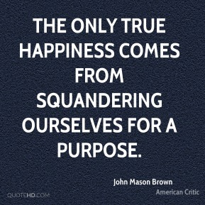 John Mason Brown - The only true happiness comes from squandering ourselves for a purpose.