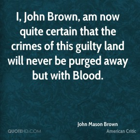 John Mason Brown  - I, John Brown, am now quite certain that the crimes of this guilty land will never be purged away but with Blood.