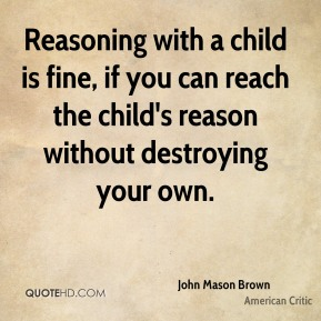 John Mason Brown  - Reasoning with a child is fine, if you can reach the child's reason without destroying your own.