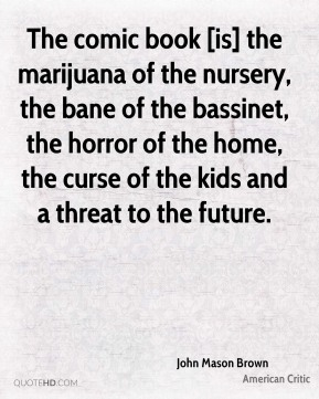 John Mason Brown  - The comic book [is] the marijuana of the nursery, the bane of the bassinet, the horror of the home, the curse of the kids and a threat to the future.