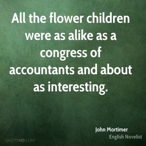 John Mortimer - All the flower children were as alike as a congress of accountants and about as interesting.