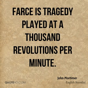 Farce is tragedy played at a thousand revolutions per minute.