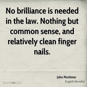 John Mortimer - No brilliance is needed in the law. Nothing but common sense, and relatively clean finger nails.