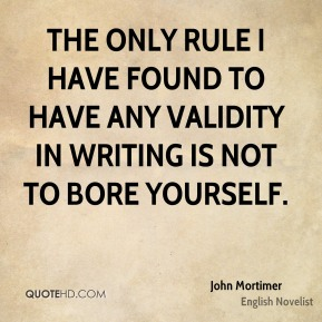 John Mortimer - The only rule I have found to have any validity in writing is not to bore yourself.