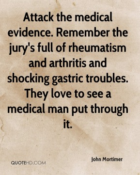 John Mortimer  - Attack the medical evidence. Remember the jury's full of rheumatism and arthritis and shocking gastric troubles. They love to see a medical man put through it.