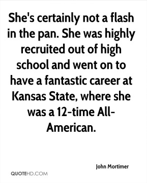 John Mortimer  - She's certainly not a flash in the pan. She was highly recruited out of high school and went on to have a fantastic career at Kansas State, where she was a 12-time All-American.