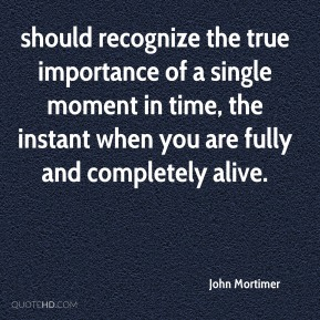 John Mortimer  - should recognize the true importance of a single moment in time, the instant when you are fully and completely alive.
