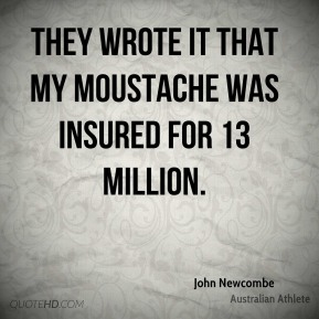 They wrote it that my moustache was insured for 13 million.