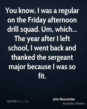 John Newcombe - You know, I was a regular on the Friday afternoon drill squad. Um, which... The year after I left school, I went back and thanked the sergeant major because I was so fit.