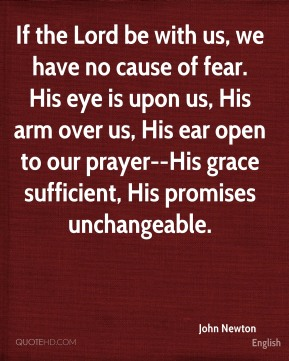 If the Lord be with us, we have no cause of fear. His eye is upon us, His arm over us, His ear open to our prayer--His grace sufficient, His promises unchangeable.
