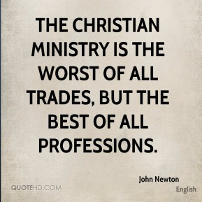 The Christian ministry is the worst of all trades, but the best of all professions.