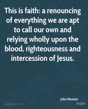 This is faith: a renouncing of everything we are apt to call our own and relying wholly upon the blood, righteousness and intercession of Jesus.