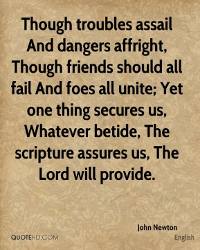 John Newton  - Though troubles assail And dangers affright, Though friends should all fail And foes all unite; Yet one thing secures us, Whatever betide, The scripture assures us, The Lord will provide.