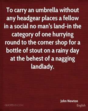 To carry an umbrella without any headgear places a fellow in a social no man's land-in the category of one hurrying round to the corner shop for a bottle of stout on a rainy day at the behest of a nagging landlady.