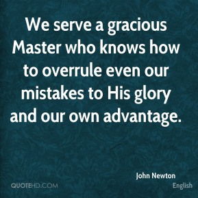 John Newton  - We serve a gracious Master who knows how to overrule even our mistakes to His glory and our own advantage.