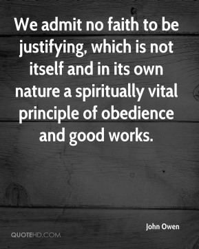 We admit no faith to be justifying, which is not itself and in its own nature a spiritually vital principle of obedience and good works.