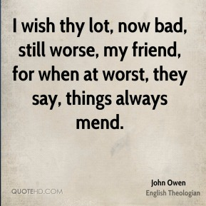 John Owen - I wish thy lot, now bad, still worse, my friend, for when at worst, they say, things always mend.