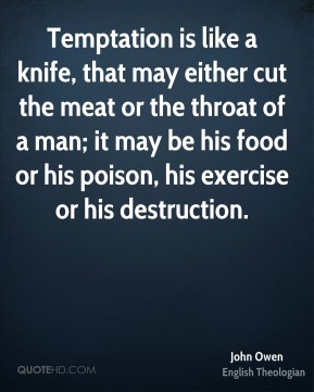 John Owen - Temptation is like a knife, that may either cut the meat or the throat of a man; it may be his food or his poison, his exercise or his destruction.