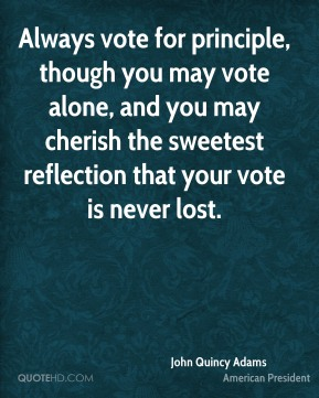 John Quincy Adams - Always vote for principle, though you may vote alone, and you may cherish the sweetest reflection that your vote is never lost.