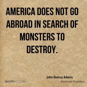 America does not go abroad in search of monsters to destroy.