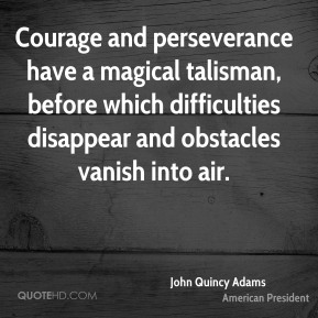 John Quincy Adams - Courage and perseverance have a magical talisman, before which difficulties disappear and obstacles vanish into air.