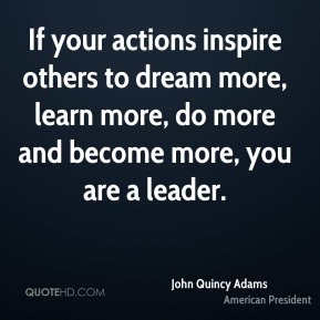 John Quincy Adams - If your actions inspire others to dream more, learn more, do more and become more, you are a leader.