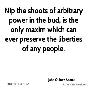 John Quincy Adams - Nip the shoots of arbitrary power in the bud, is the only maxim which can ever preserve the liberties of any people.