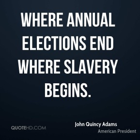 John Quincy Adams - Where annual elections end where slavery begins.