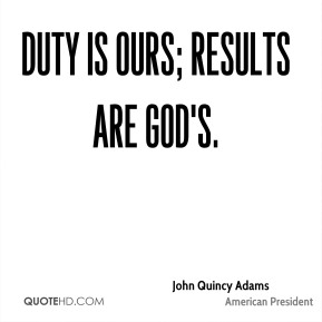 John Quincy Adams  - Duty is ours; results are God's.