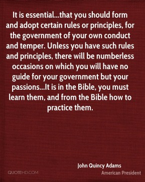 It is essential...that you should form and adopt certain rules or principles, for the government of your own conduct and temper. Unless you have such rules and principles, there will be numberless occasions on which you will have no guide for your government but your passions...It is in the Bible, you must learn them, and from the Bible how to practice them.