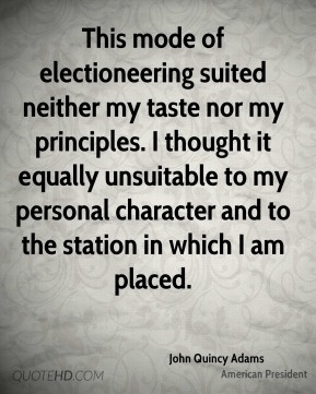 This mode of electioneering suited neither my taste nor my principles. I thought it equally unsuitable to my personal character and to the station in which I am placed.