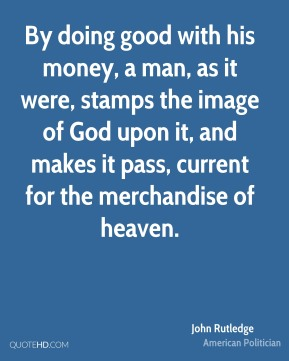 John Rutledge - By doing good with his money, a man, as it were, stamps the image of God upon it, and makes it pass, current for the merchandise of heaven.