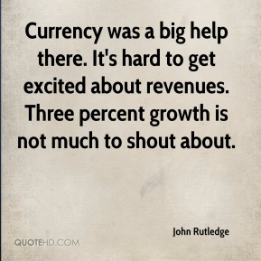 Currency was a big help there. It's hard to get excited about revenues. Three percent growth is not much to shout about.