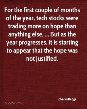 John Rutledge  - For the first couple of months of the year, tech stocks were trading more on hope than anything else, ... But as the year progresses, it is starting to appear that the hope was not justified.