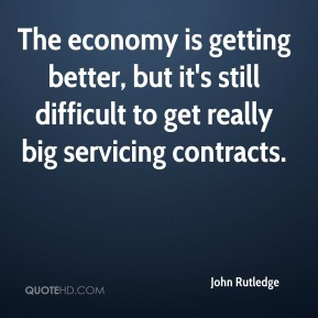 The economy is getting better, but it's still difficult to get really big servicing contracts.