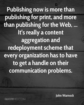 Publishing now is more than publishing for print, and more than publishing for the Web, ... It's really a content aggregation and redeployment scheme that every organization has to have to get a handle on their communication problems.